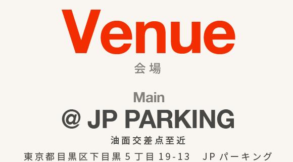 Venue 会場 Main @ JP PARKING 油面交差点至近 東京都目黒区下目黒5丁目19-13 JPパーキング